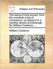 The Being of God Proved, from the Universal Voice of Conscience, as Deliver'd in a Monthly Lecture at Edinburgh. by William Cockburn, ...