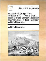 Travels Through Spain and Portugal, in 1774; With a Short Account of the Spanish Expedition Against Algiers, in 1775: By Major William Dalrymple.