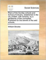 Plans of the Sunday Schools and School of Industry, Established in the City of Bath; With Remarks, by a Gentleman of the Committee. Published for the