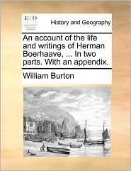 An Account of the Life and Writings of Herman Boerhaave, ... in Two Parts. with an Appendix.
