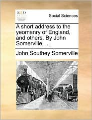 A Short Address to the Yeomanry of England, and Others. by John Somerville, ...