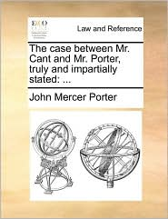 The Case Between Mr. Cant and Mr. Porter, Truly and Impartially Stated