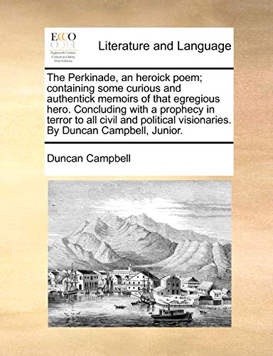 The Perkinade, an Heroick Poem; Containing Some Curious and Authentick Memoirs of That Egregious Hero. Concluding with a Prophecy in Terror to All Civil and Political Visionaries. by Duncan Campbell, Junior. (Paperback) - Duncan Campbell