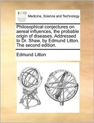 Philosophical Conjectures on Aereal Influences, the Probable Origin of Diseases. Addressed to Dr. Shaw, by Edmund Litton. the Second Edition.