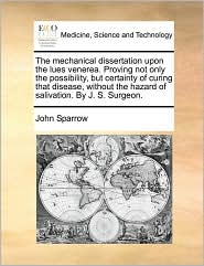 The Mechanical Dissertation Upon the Lues Venerea. Proving Not Only the Possibility, But Certainty of Curing That Disease, Without the Hazard of Saliv