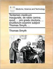 Tentamen Medicum Inaugurale, de Rabie Canina, Quod, ... Pro Gradu Doctoris, ... Eruditorum Examini Subjicit Thomas Smyth, ...