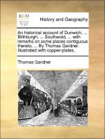 An historical account of Dunwich, ... Blithburgh, ... Southwold, ... with remarks on some places contiguous thereto, ... By Thomas Gardner. Illustrated with copper-plates.