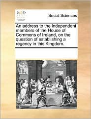 An Address to the Independent Members of the House of Commons of Ireland, on the Question of Establishing a Regency in This Kingdom.