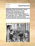 Debates of the Convention, of the State of Pennsylvania, on the Constitution Proposed for the Government of the United States. in Two Volumes. Vol. I. - Multiple Contributors, See Notes