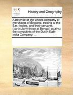 A  Defence of the United Company of Merchants of England, Trading to the East-Indies, and Their Servants, (Particularly Those at Bengal Against the C