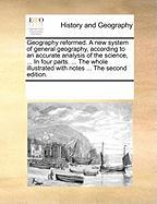Geography Reformed. a New System of General Geography, According to an Accurate Analysis of the Science, ... in Four Parts. ... the Whole Illustrated - Multiple Contributors, See Notes