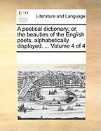 A Poetical Dictionary; Or, the Beauties of the English Poets, Alphabetically Displayed. ... Volume 4 of 4 - Multiple Contributors, See Notes