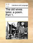 The Old Wives Tales: A Poem. Part 1. - Multiple Contributors, See Notes