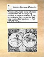 Prosodia Chirurgica: Being a Lexicon Calculated for the Use of Young Students in Surgery. Wherein All the Terms of Art Are Accounted For, T