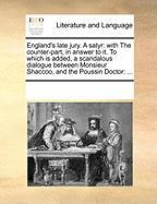 England's Late Jury. a Satyr: With the Counter-Part, in Answer to It. to Which Is Added, a Scandalous Dialogue Between Monsieur Shaccoo, and the Pou