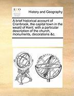 A  Brief Historical Account of Cranbrook, the Capital Town in the Weald of Kent; With a Particular Description of the Church, Monuments, Decorations - Multiple Contributors, See Notes