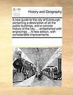 A  New Guide to the City of Edinburgh: Containing a Description of All the Public Buildings, and a Concise History of the City, ... Embellished with - Multiple Contributors, See Notes