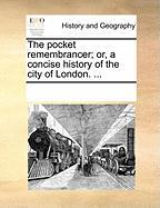 The Pocket Remembrancer; Or, a Concise History of the City of London. ... - Multiple Contributors, See Notes