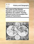 The Case of the Master, Wardens and Company of Distillers of London: Humbly Offered to the Honourable the House of Commons. - Multiple Contributors, See Notes