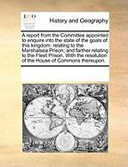 A  Report from the Committee Appointed to Enquire Into the State of the Goals of This Kingdom: Relating to the Marshalsea Prison; And Farther Relatin - Multiple Contributors, See Notes