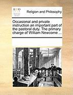 Occasional and Private Instruction an Important Part of the Pastoral Duty. the Primary Charge of William Newcome ... - Multiple Contributors, See Notes