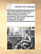 The Muse's Banquet: Consisting of a Select Collection of Pieces in the Different Species of Poetical Composition. by the Most Celebrated A - Multiple Contributors, See Notes