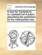 A Race for Canterbury: Or, Lambeth Ho! a Poem, Describing the Contention for the Metropolitan See. - Multiple Contributors, See Notes