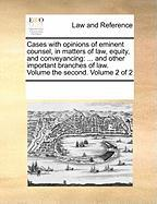 Cases with Opinions of Eminent Counsel, in Matters of Law, Equity, and Conveyancing: And Other Important Branches of Law. Volume the Second. Volume 2 - Multiple Contributors, See Notes