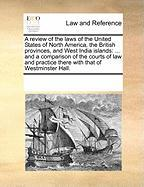 A  Review of the Laws of the United States of North America, the British Provinces, and West India Islands: And a Comparison of the Courts of Law and - Multiple Contributors, See Notes