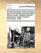 A  Briefe Description of the Notoriovs Life of Iohn Lambe Otherwise Called Doctor Lambe. Together with His Ignominiovs Death. Printed in Amsterdam, 1
