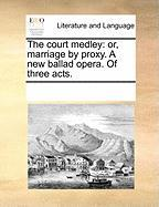 The Court Medley: Or, Marriage by Proxy. a New Ballad Opera. of Three Acts. - Multiple Contributors, See Notes