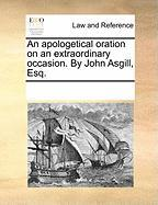 An Apologetical Oration on an Extraordinary Occasion. by John Asgill, Esq.