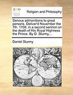 Serious Admonitions to Great Persons. Deliver'd November the 7th. 1708. in a Second Sermon on the Death of His Royal Highness the Prince. by D. Sturmy - Sturmy, Daniel