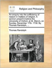 An Enquiry Into the Sufficiency of Reason in Matters of Religion. a Sermon Preach'd Before the University of Oxford, at St. Mary's, on Sunday, Decemb