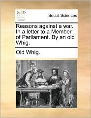 Reasons Against a War. in a Letter to a Member of Parliament. by an Old Whig.