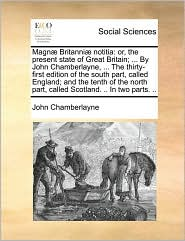 Magn] Britanni] Notitia: Or, the Present State of Great Britain; ... by John Chamberlayne, ... the Thirty-First Edition of the South Part, Call