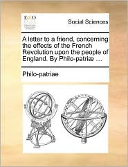 A Letter to a Friend, Concerning the Effects of the French Revolution Upon the People of England. by Philo-Patri] ...