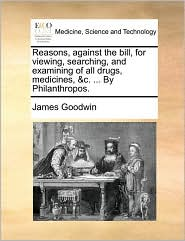 Reasons, Against the Bill, for Viewing, Searching, and Examining of All Drugs, Medicines, &C. ... by Philanthropos.