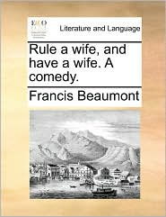 Rule a Wife, and Have a Wife. a Comedy.