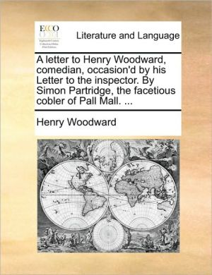 A Letter to Henry Woodward, Comedian, Occasion'd by His Letter to the Inspector. by Simon Partridge, the Facetious Cobler of Pall Mall. ...