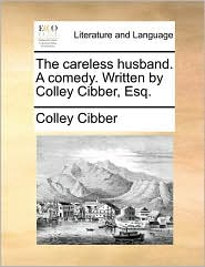 The Careless Husband. a Comedy. Written by Colley Cibber, Esq.
