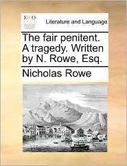 The Fair Penitent. a Tragedy. Written by N. Rowe, Esq.