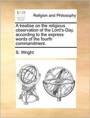 A Treatise on the Religious Observation of the Lord's-Day, According to the Express Words of the Fourth Commandment.