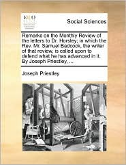 Remarks on the Monthly Review of the Letters to Dr. Horsley; In Which the REV. Mr. Samuel Badcock, the Writer of That Review, Is Called Upon to Defend
