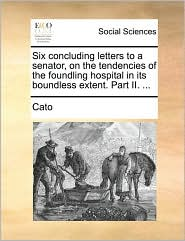 Six Concluding Letters to a Senator, on the Tendencies of the Foundling Hospital in Its Boundless Extent. Part II. ...