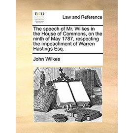 The Speech of Mr. Wilkes in the House of Commons, on the Ninth of May 1787, Respecting the Impeachment of Warren Hastings Esq. - Unknown