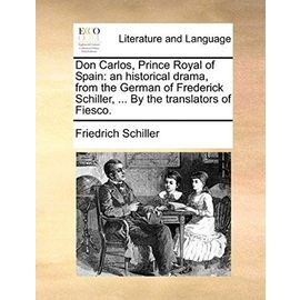 Don Carlos, Prince Royal of Spain: An Historical Drama, from the German of Frederick Schiller. by the Translators of Fiesco - Friedrich Schiller