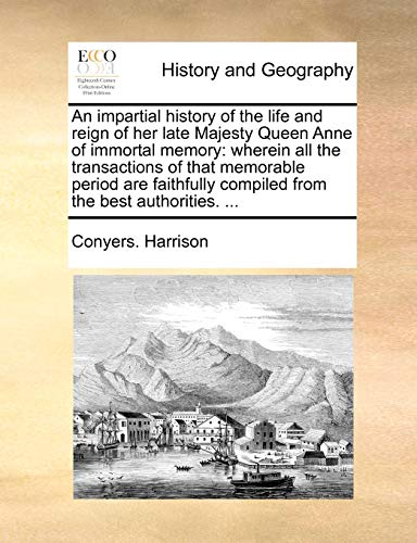 An Impartial History of the Life and Reign of Her Late Majesty Queen Anne of Immortal Memory: Wherein All the Transactions of That Memorable Period Are Faithfully Compiled from the Best Authorities. . (Paperback) - Conyers Harrison