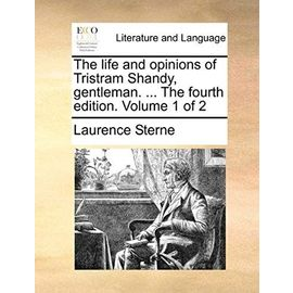 The Life and Opinions of Tristram Shandy, Gentleman. ... the Fourth Edition. Volume 1 of 2 - Laurence Sterne