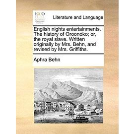 English Nights Entertainments. the History of Oroonoko; Or, the Royal Slave. Written Originally by Mrs. Behn, and Revised by Mrs. Griffiths - Behn, Aphra